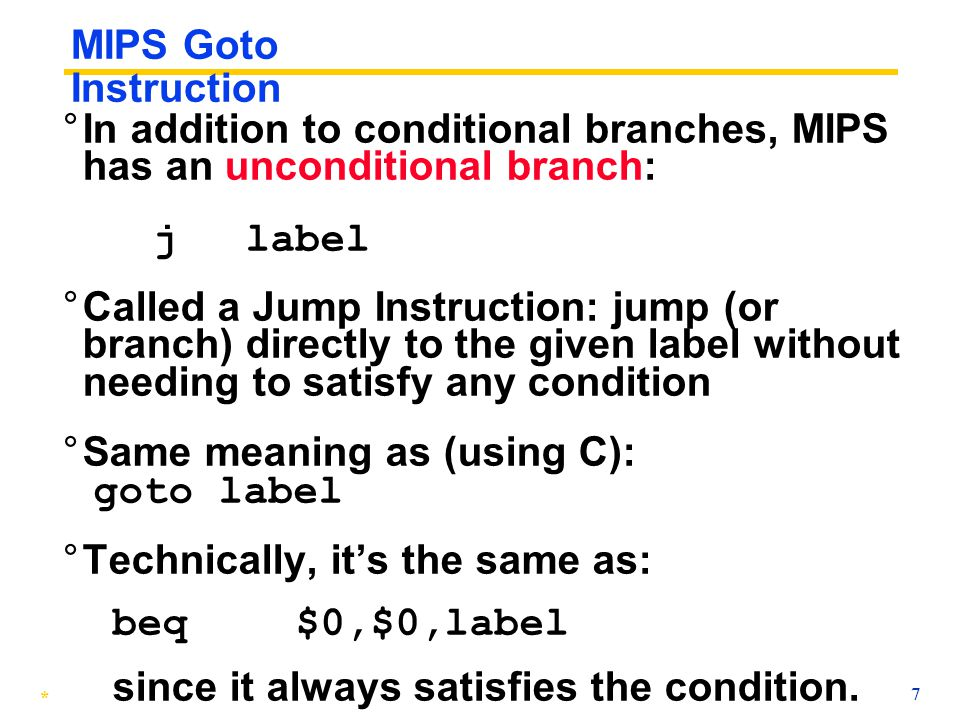 MIPS Goto Instruction In addition to conditional branches, MIPS has an unconditional branch: j label.