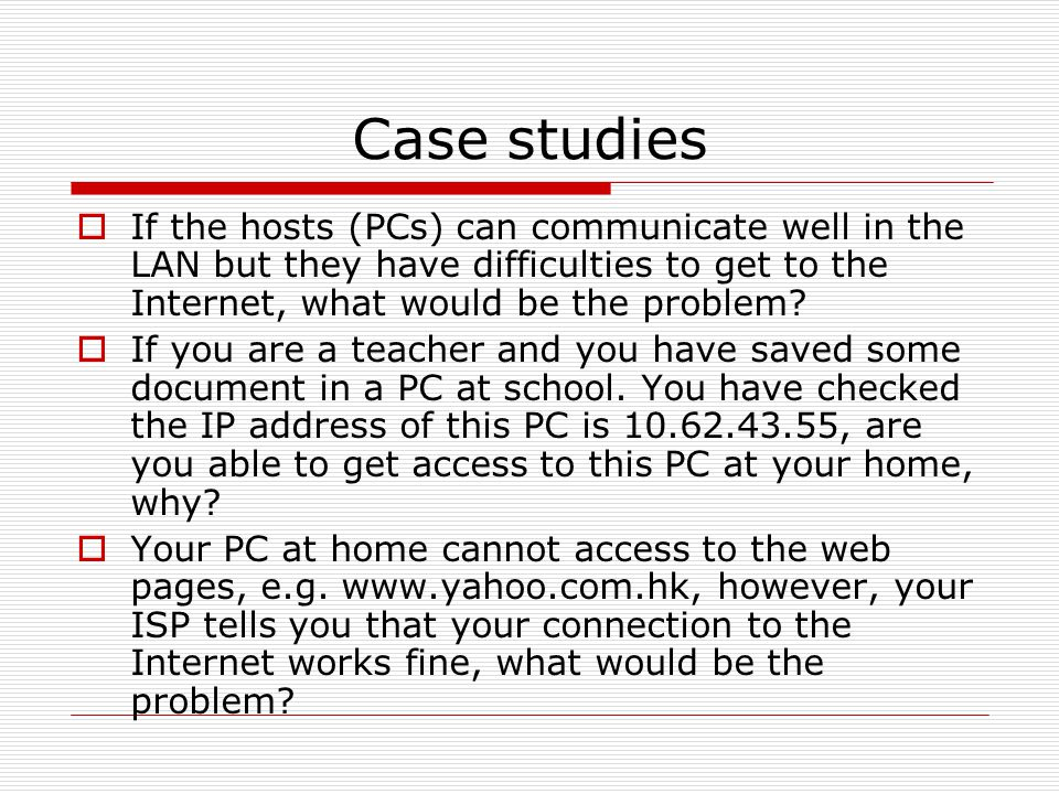 Case studies If the hosts (PCs) can communicate well in the LAN but they have difficulties to get to the Internet, what would be the problem