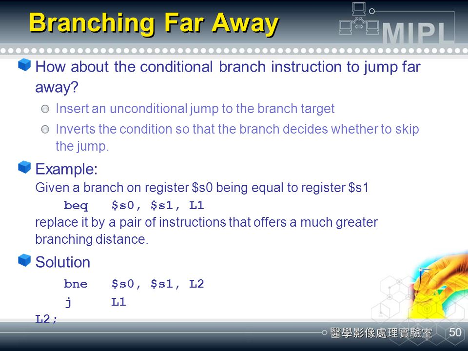 Branching Far Away How about the conditional branch instruction to jump far away Insert an unconditional jump to the branch target.