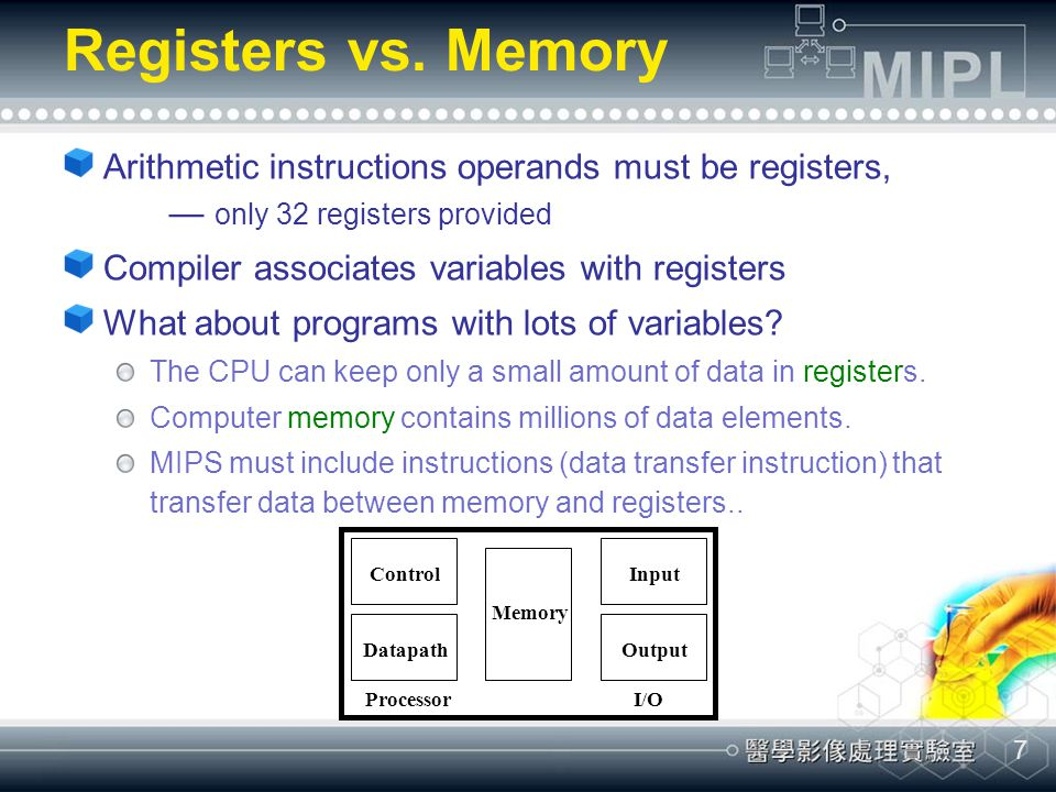 Registers vs. Memory Arithmetic instructions operands must be registers, — only 32 registers provided.