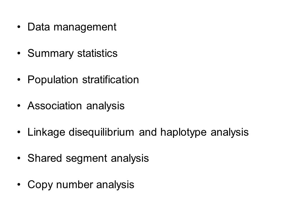 Data management Summary statistics. Population stratification. Association analysis. Linkage disequilibrium and haplotype analysis.