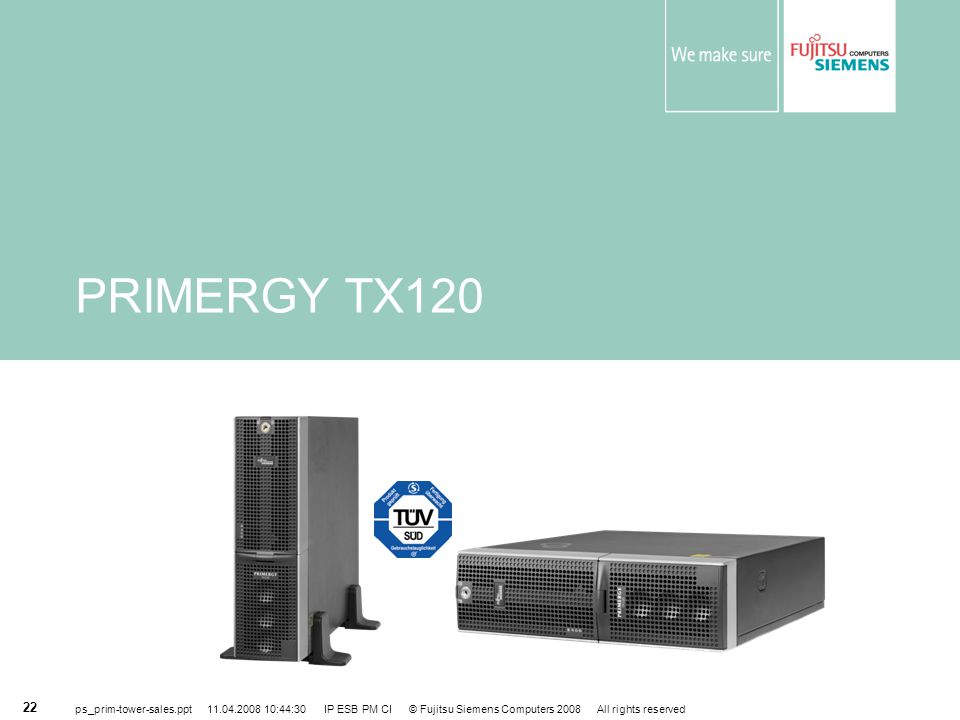 PRIMERGY TX120 ps_prim-tower-sales.ppt 11.04.2008 10:44:30 IP ESB PM CI © Fujitsu Siemens Computers 2008 All rights reserved.