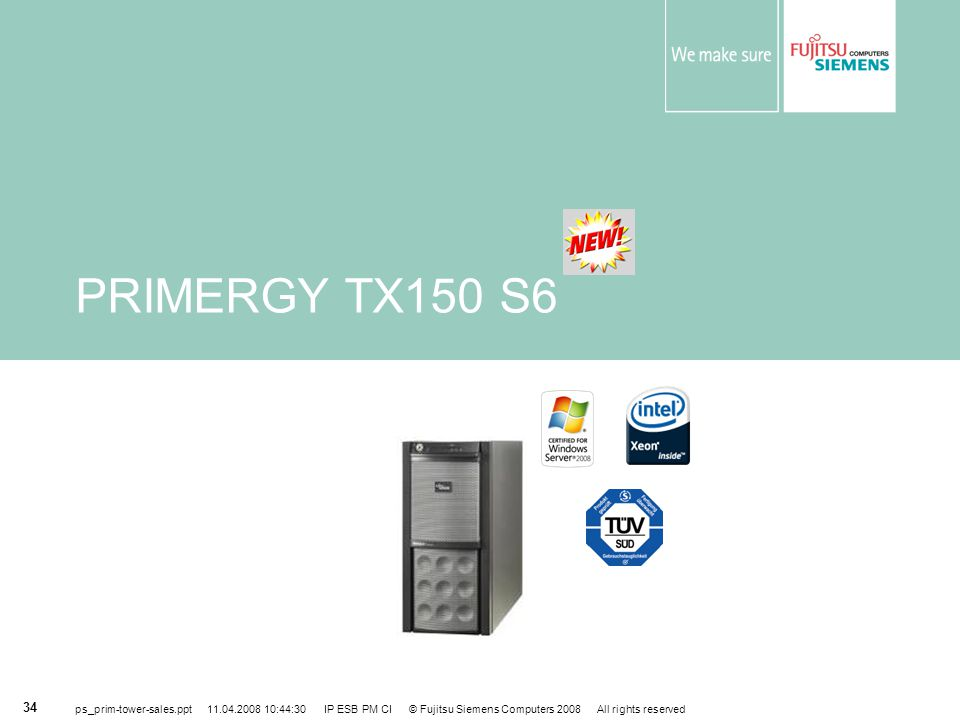 PRIMERGY TX150 S6 ps_prim-tower-sales.ppt 11.04.2008 10:44:30 IP ESB PM CI © Fujitsu Siemens Computers 2008 All rights reserved.