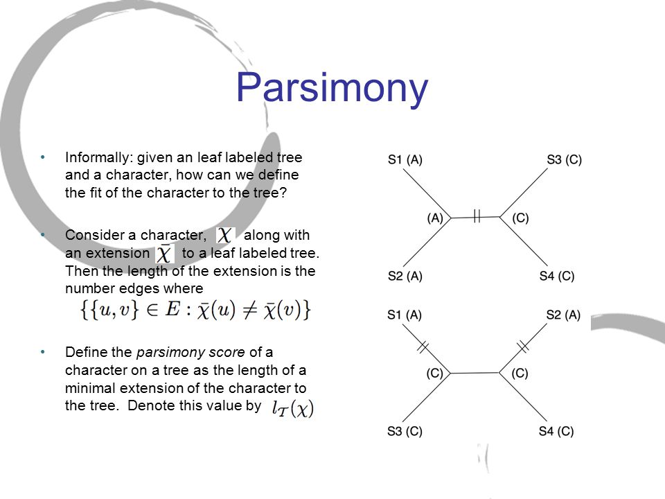 Parsimony Informally: given an leaf labeled tree and a character, how can we define the fit of the character to the tree