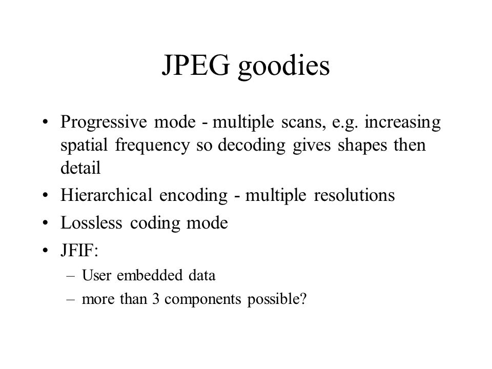 JPEG goodies Progressive mode - multiple scans, e.g. increasing spatial frequency so decoding gives shapes then detail.