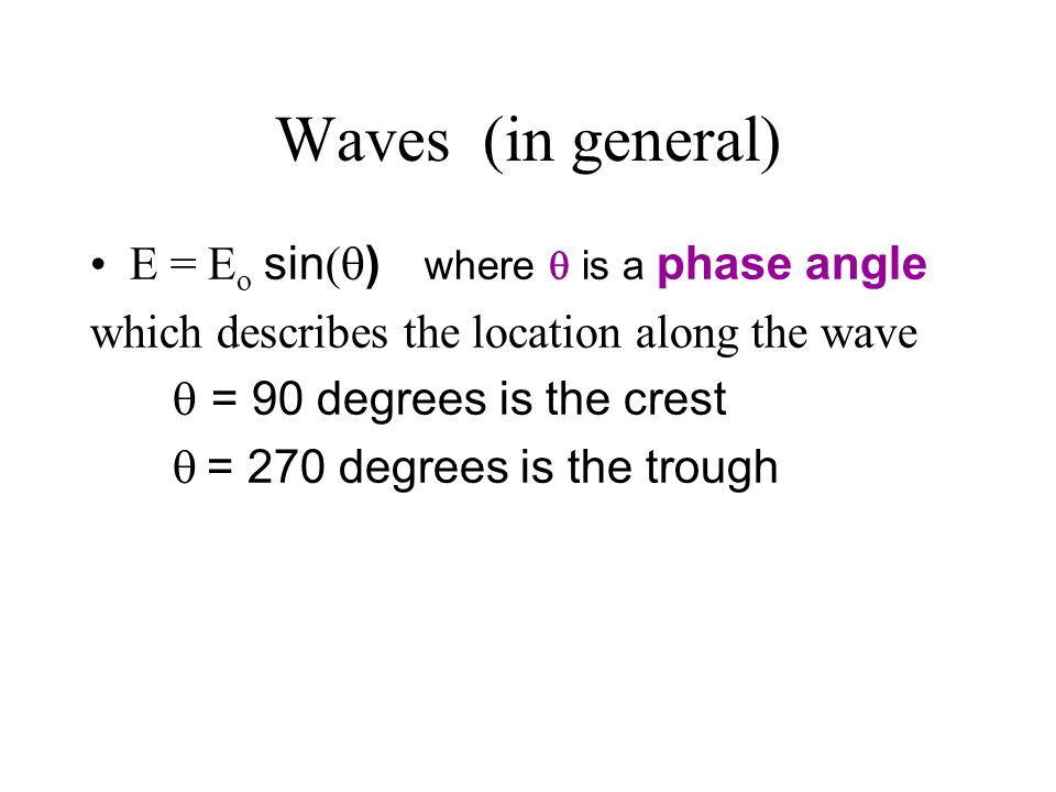 Waves (in general) E = Eo sin() where  is a phase angle