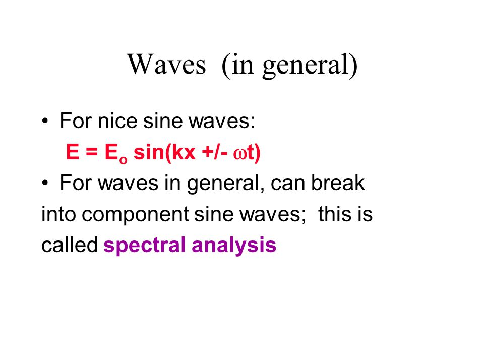 Waves (in general) For nice sine waves: E = Eo sin(kx +/- t)