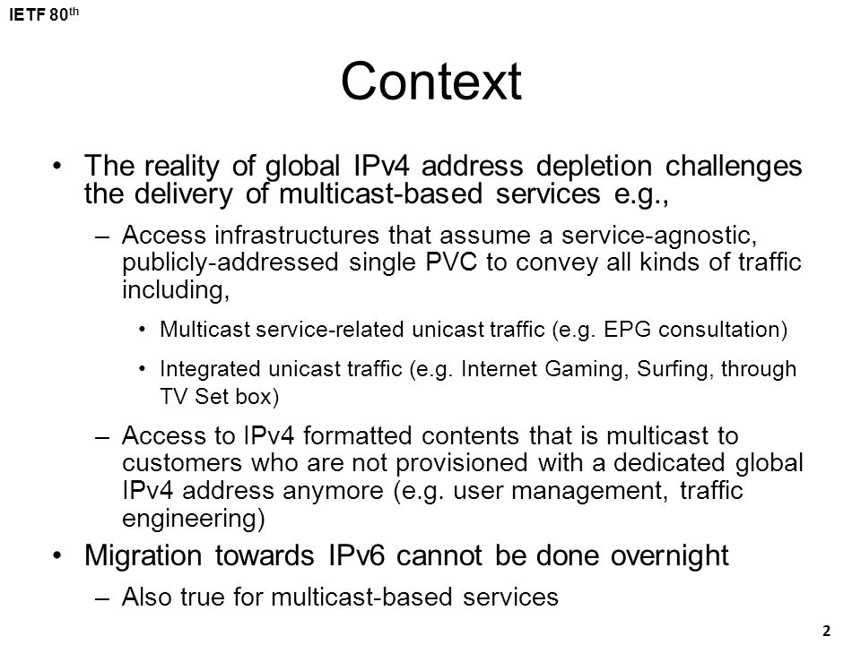 Context The reality of global IPv4 address depletion challenges the delivery of multicast-based services e.g.,