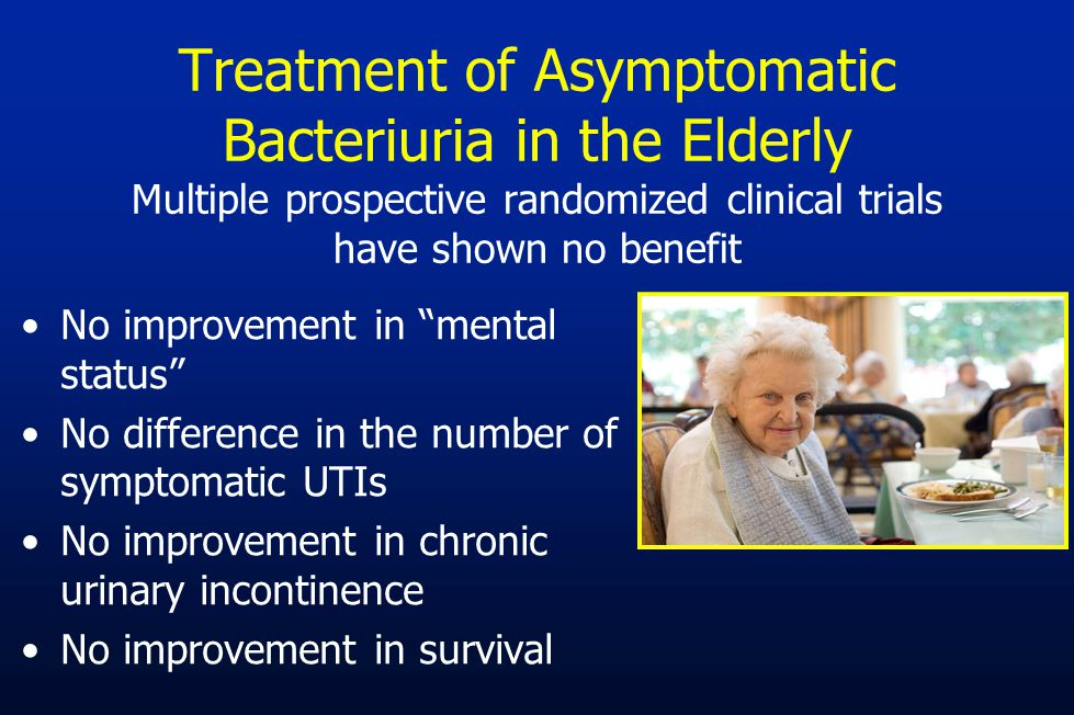 Treatment of Asymptomatic Bacteriuria in the Elderly Multiple prospective randomized clinical trials have shown no benefit