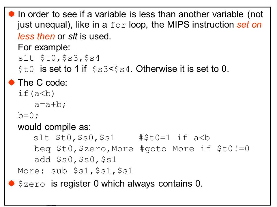 In order to see if a variable is less than another variable (not just unequal), like in a for loop, the MIPS instruction set on less then or slt is used. For example: slt $t0,$s3,$s4 $t0 is set to 1 if $s3<$s4. Otherwise it is set to 0.
