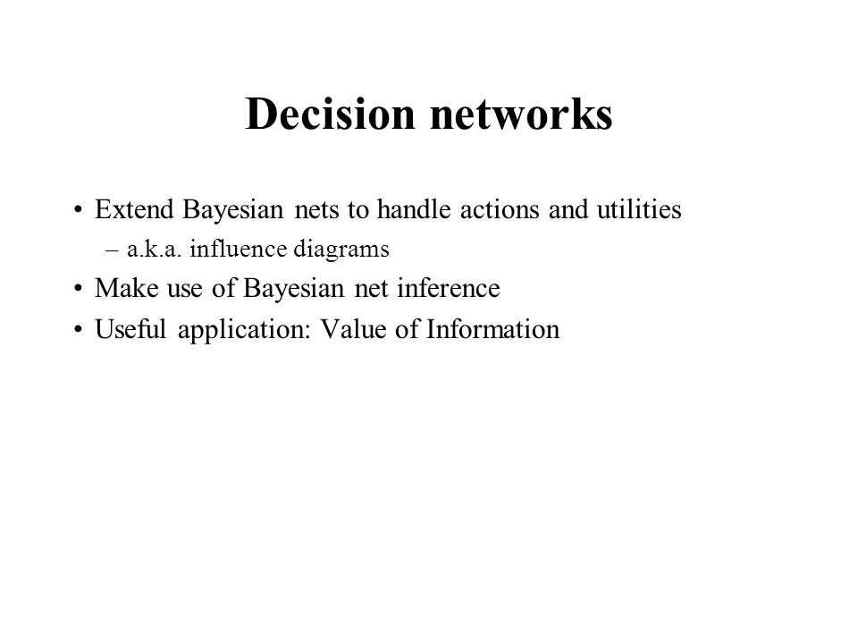 Decision networks Extend Bayesian nets to handle actions and utilities