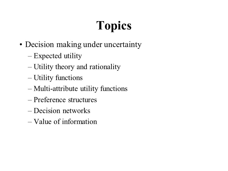 Topics Decision making under uncertainty Expected utility