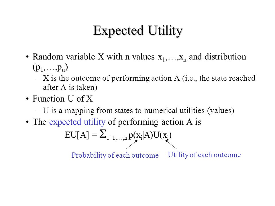 Expected Utility Random variable X with n values x1,…,xn and distribution (p1,…,pn)