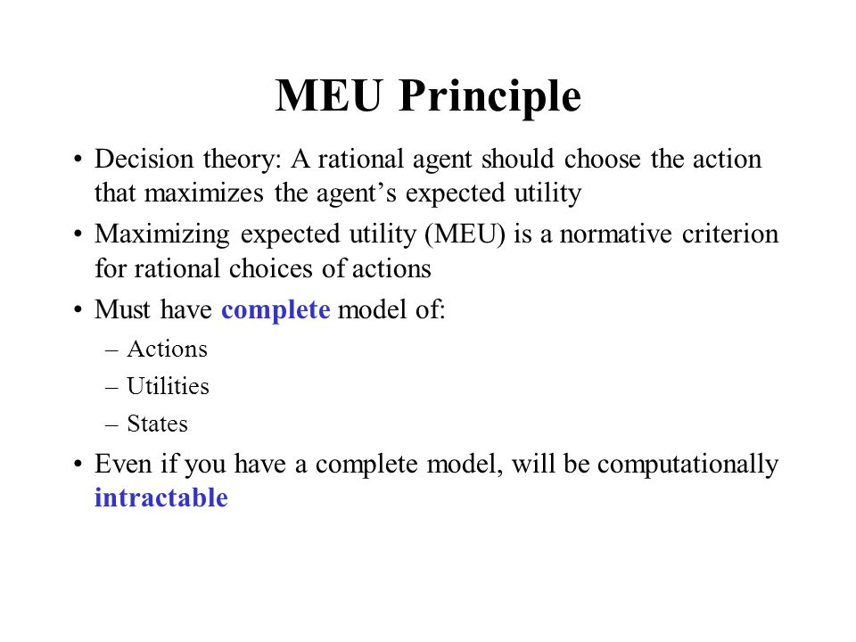 MEU Principle Decision theory: A rational agent should choose the action that maximizes the agent's expected utility.