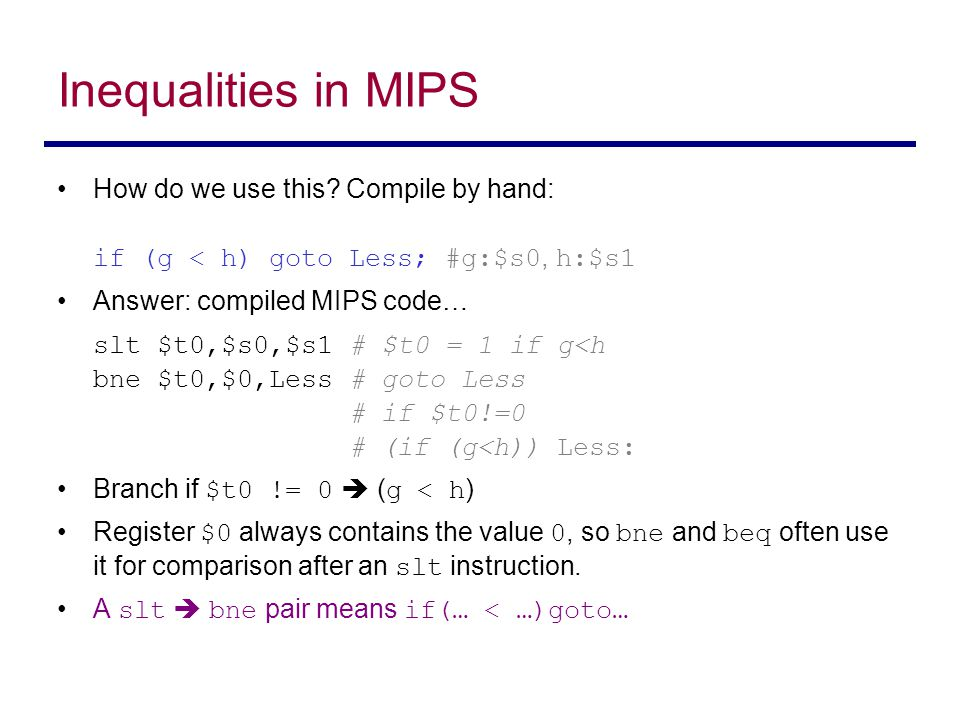 Inequalities in MIPS How do we use this Compile by hand: if (g < h) goto Less; #g:$s0, h:$s1. Answer: compiled MIPS code…
