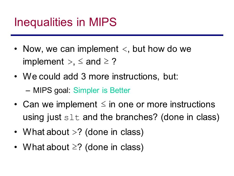 Inequalities in MIPS Now, we can implement <, but how do we implement >, ≤ and ≥ We could add 3 more instructions, but: