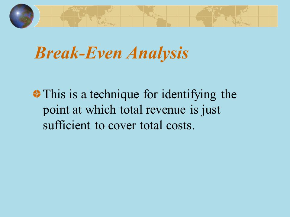 Break-Even Analysis This is a technique for identifying the point at which total revenue is just sufficient to cover total costs.