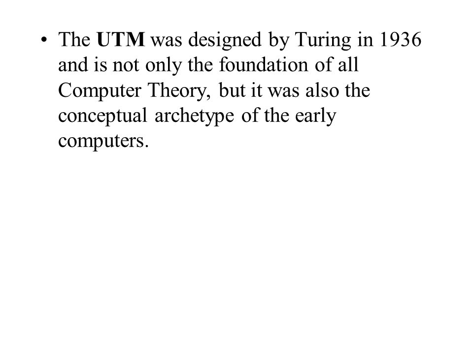 The UTM was designed by Turing in 1936 and is not only the foundation of all Computer Theory, but it was also the conceptual archetype of the early computers.