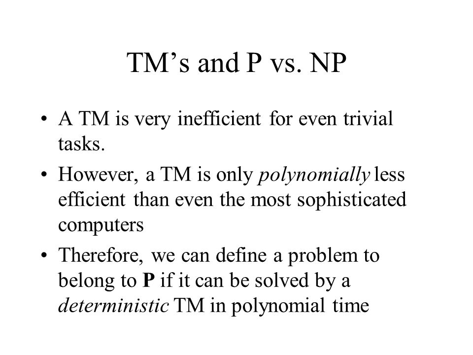 TM's and P vs. NP A TM is very inefficient for even trivial tasks.