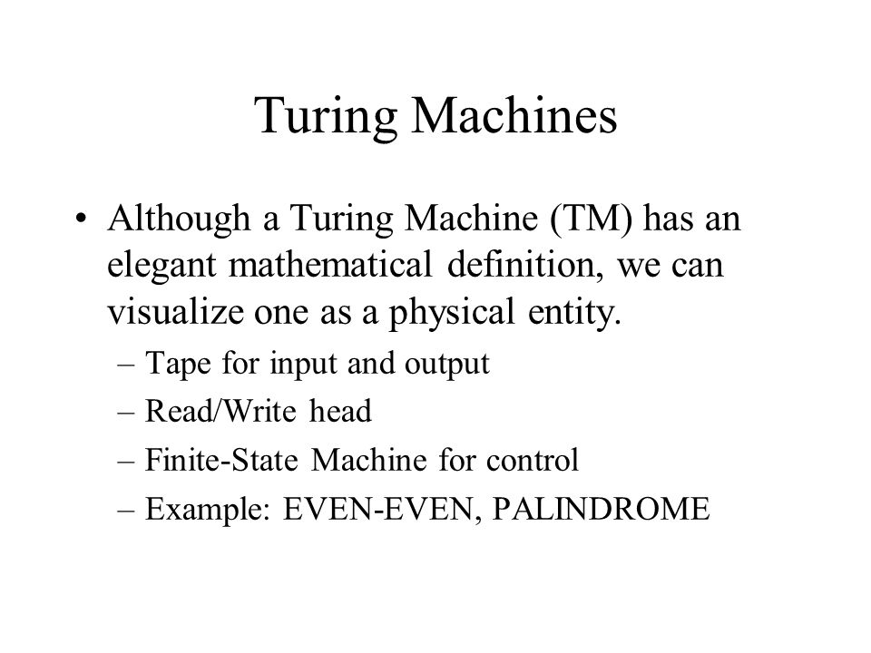 Turing Machines Although a Turing Machine (TM) has an elegant mathematical definition, we can visualize one as a physical entity.