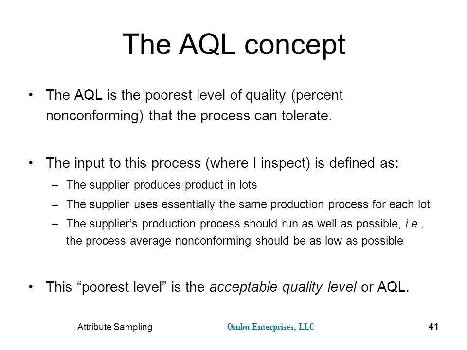 The AQL concept The AQL is the poorest level of quality (percent nonconforming) that the process can tolerate.