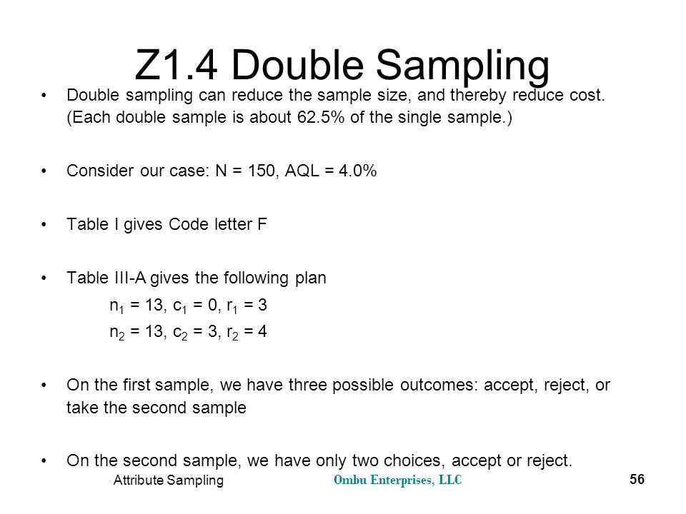 Z1.4 Double Sampling Double sampling can reduce the sample size, and thereby reduce cost. (Each double sample is about 62.5% of the single sample.)