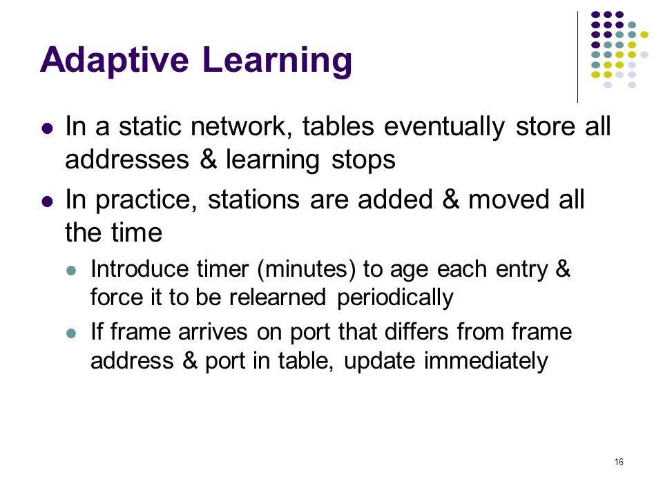 Adaptive Learning In a static network, tables eventually store all addresses & learning stops. In practice, stations are added & moved all the time.