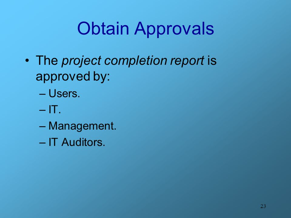 Obtain Approvals The project completion report is approved by: Users.