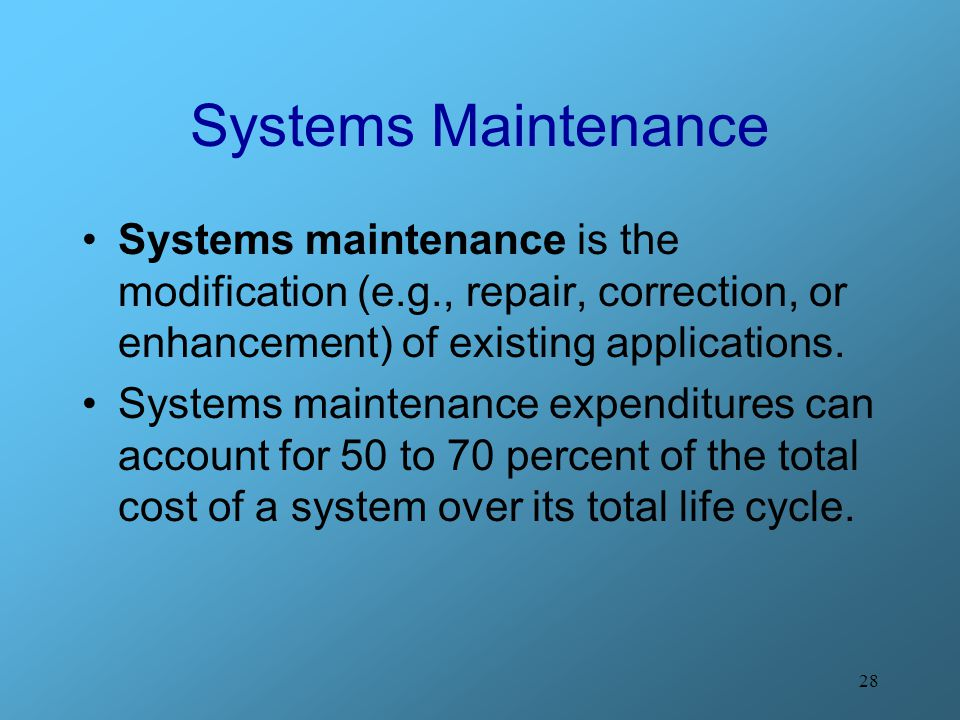 Systems Maintenance Systems maintenance is the modification (e.g., repair, correction, or enhancement) of existing applications.
