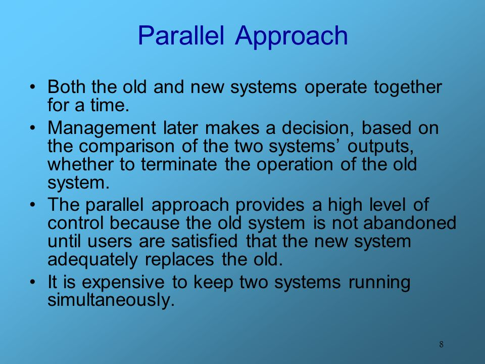 Parallel Approach Both the old and new systems operate together for a time.