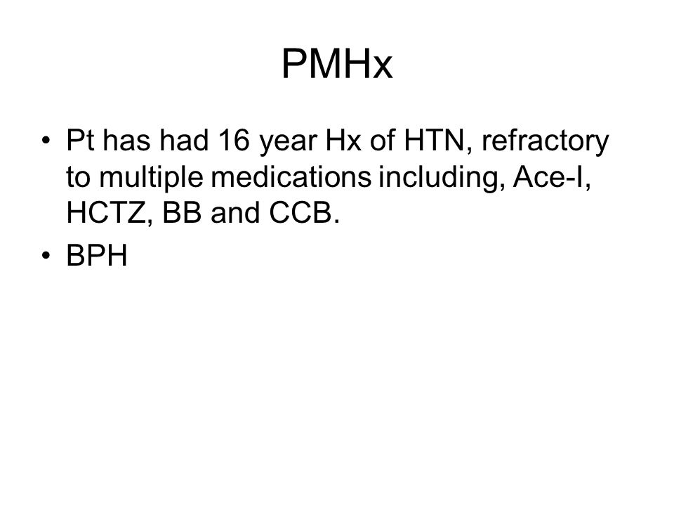 PMHx Pt has had 16 year Hx of HTN, refractory to multiple medications including, Ace-I, HCTZ, BB and CCB.