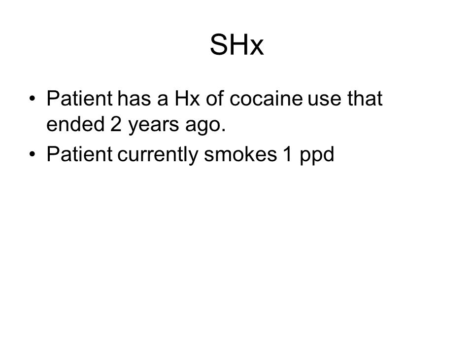 SHx Patient has a Hx of cocaine use that ended 2 years ago.