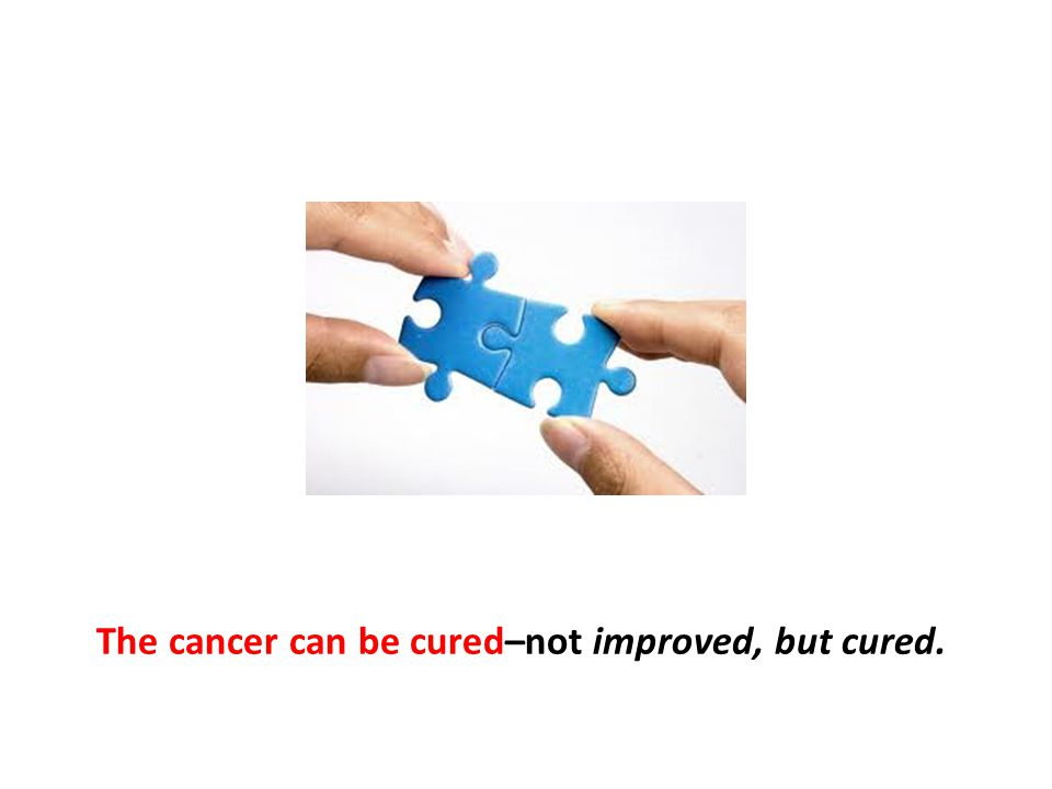The cancer can be cured–not improved, but cured.
