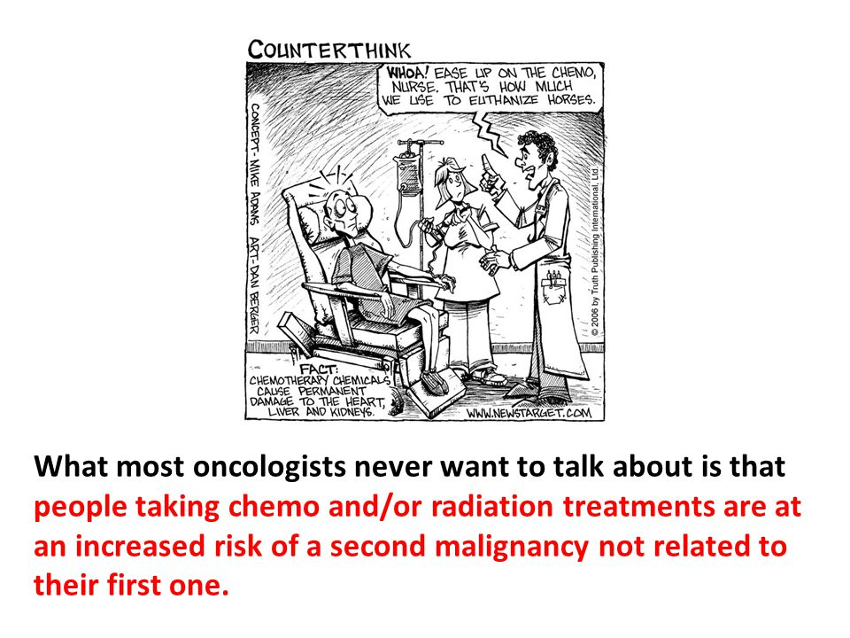 What most oncologists never want to talk about is that people taking chemo and/or radiation treatments are at an increased risk of a second malignancy not related to their first one.