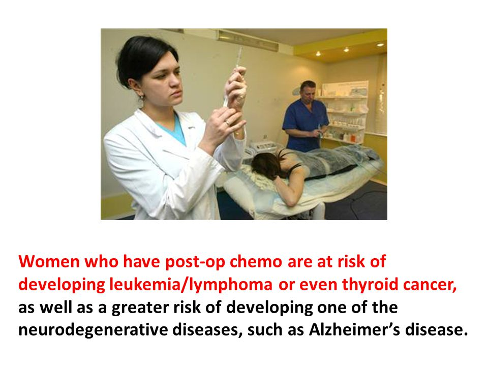 Women who have post-op chemo are at risk of developing leukemia/lymphoma or even thyroid cancer, as well as a greater risk of developing one of the neurodegenerative diseases, such as Alzheimer's disease.