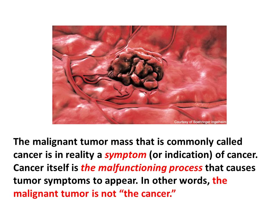 The malignant tumor mass that is commonly called cancer is in reality a symptom (or indication) of cancer. Cancer itself is the malfunctioning process that causes tumor symptoms to appear. In other words, the malignant tumor is not the cancer.