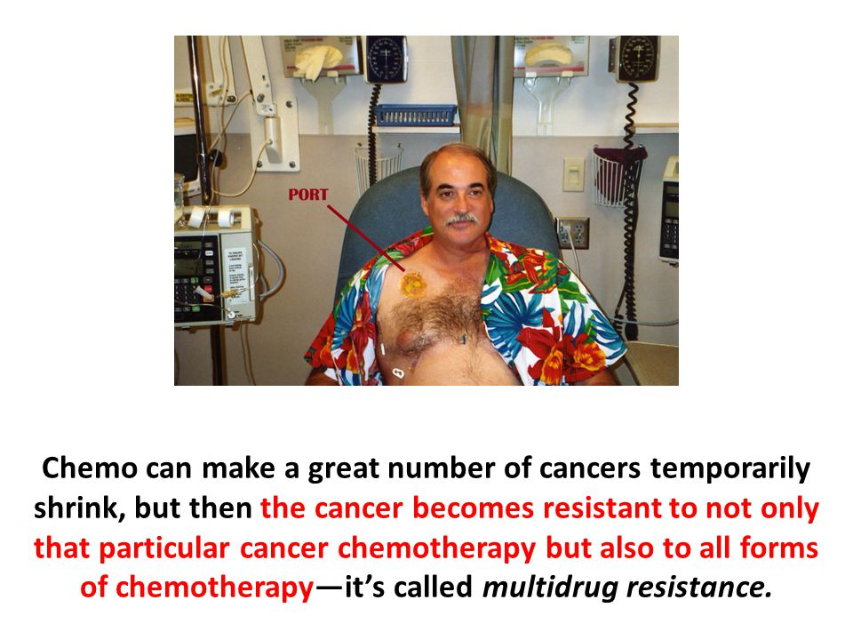 Chemo can make a great number of cancers temporarily shrink, but then the cancer becomes resistant to not only that particular cancer chemotherapy but also to all forms of chemotherapy—it's called multidrug resistance.