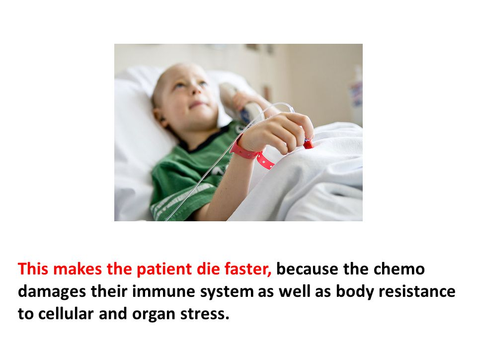 This makes the patient die faster, because the chemo damages their immune system as well as body resistance to cellular and organ stress.