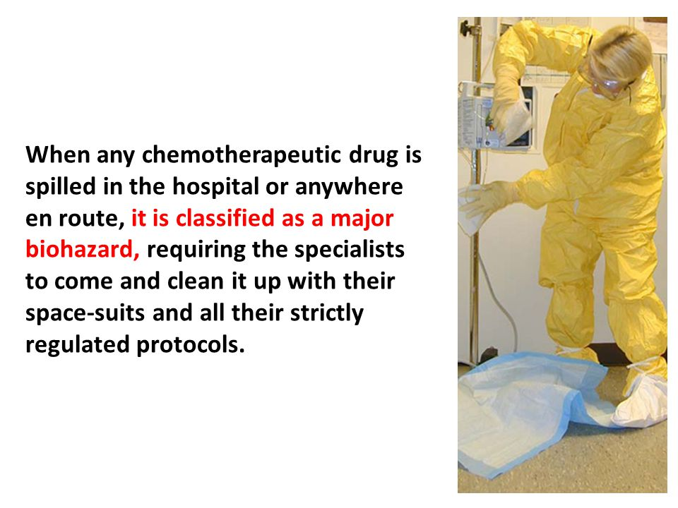 When any chemotherapeutic drug is spilled in the hospital or anywhere en route, it is classified as a major biohazard, requiring the specialists to come and clean it up with their space-suits and all their strictly regulated protocols.