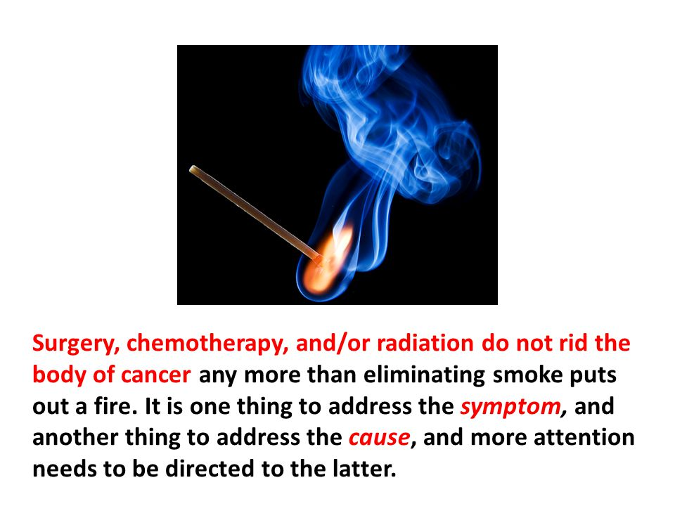 Similarly, smoke that comes from a fire is not the fire ; it is a symptom or indication of a fire. Surgery, chemotherapy, and/or radiation do not rid the body of cancer any more than eliminating smoke puts out a fire. It is one thing to address the symptom, and another thing to address the cause, and more attention needs to be directed to the latter.