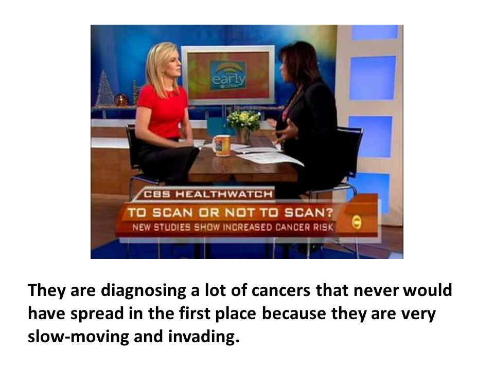 They are diagnosing a lot of cancers that never would have spread in the first place because they are very slow-moving and invading.
