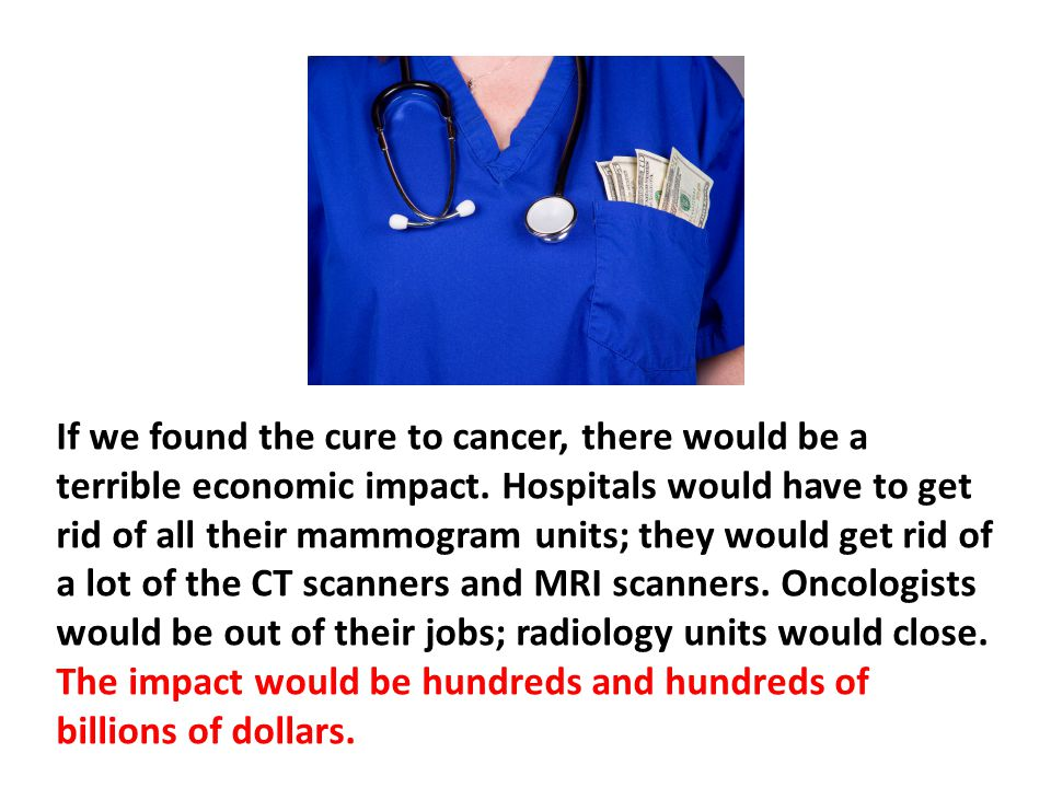 If we found the cure to cancer, there would be a terrible economic impact. Hospitals would have to get rid of all their mammogram units; they would get rid of a lot of the CT scanners and MRI scanners. Oncologists would be out of their jobs; radiology units would close. The impact would be hundreds and hundreds of billions of dollars.
