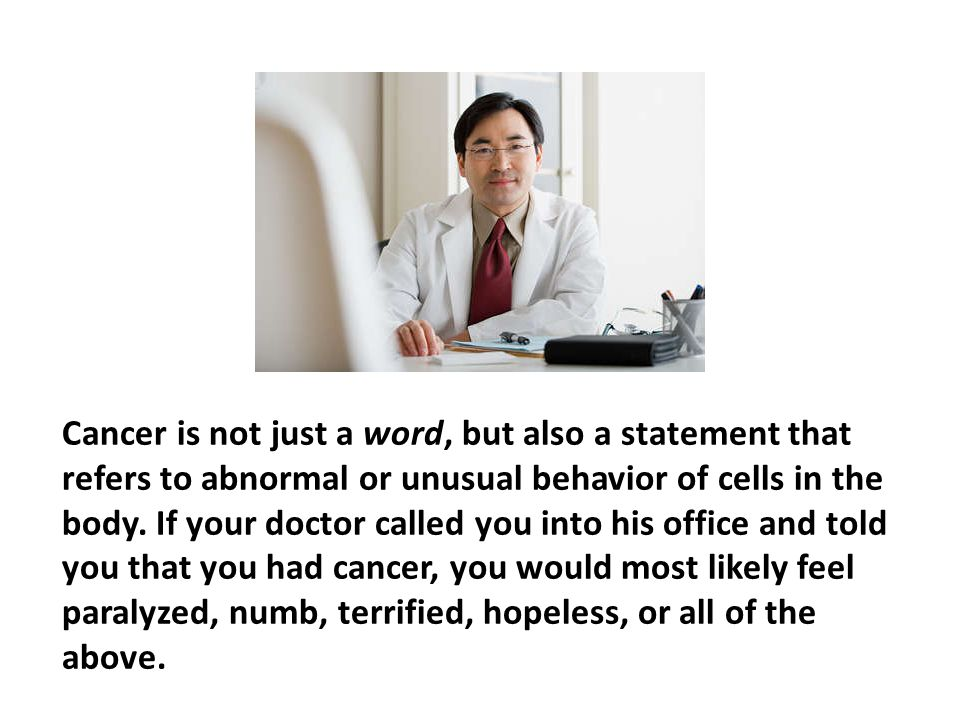 Cancer is not just a word, but also a statement that refers to abnormal or unusual behavior of cells in the body. If your doctor called you into his office and told you that you had cancer, you would most likely feel paralyzed, numb, terrified, hopeless, or all of the above.