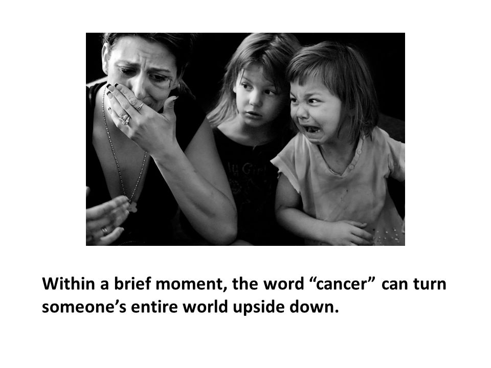 Within a brief moment, the word cancer can turn someone's entire world upside down.