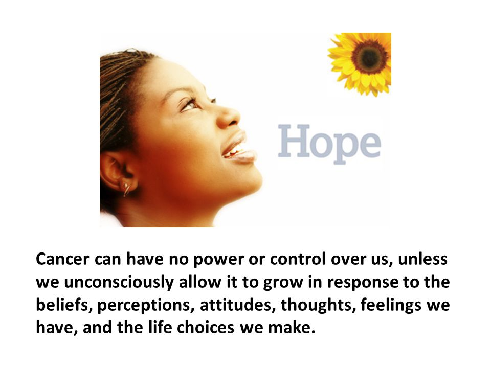 Cancer can have no power or control over us, unless we unconsciously allow it to grow in response to the beliefs, perceptions, attitudes, thoughts, feelings we have, and the life choices we make.