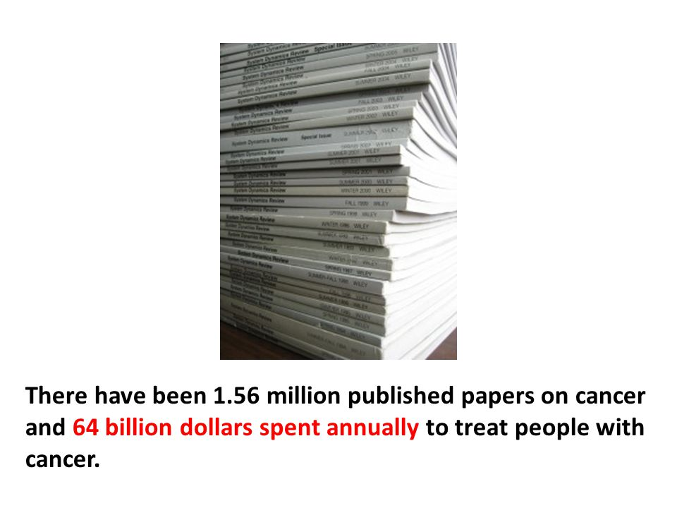 There have been 1.56 million published papers on cancer and 64 billion dollars spent annually to treat people with cancer.