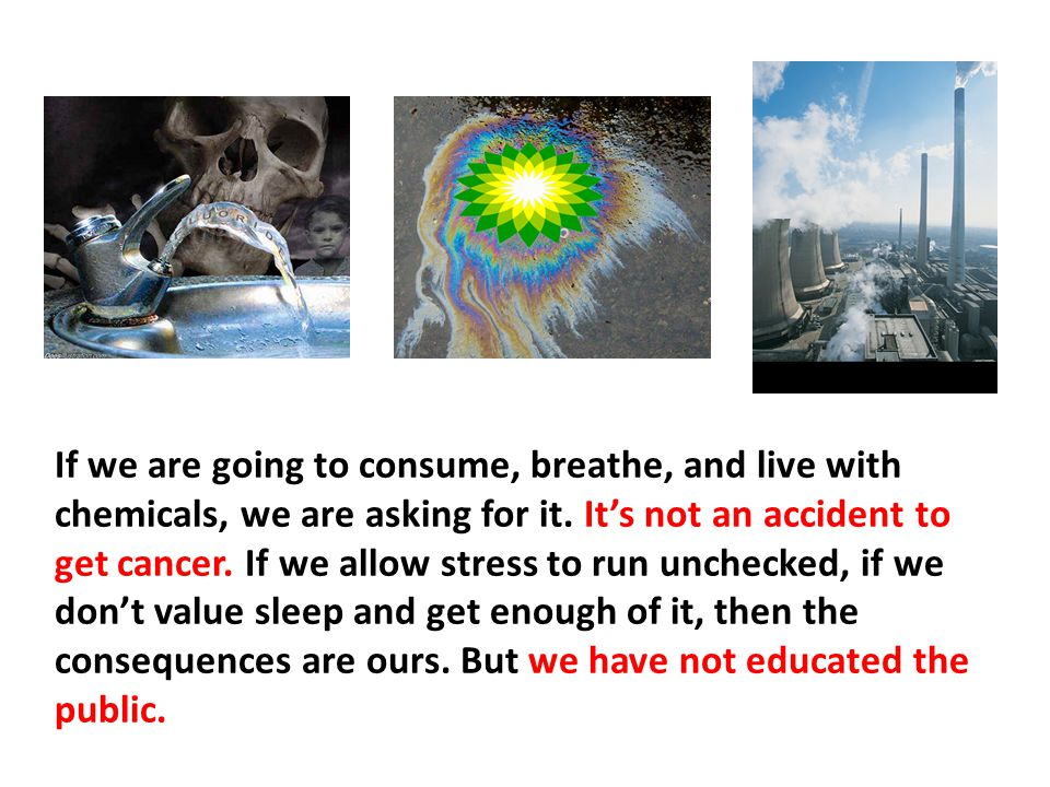 If we are going to consume, breathe, and live with chemicals, we are asking for it. It's not an accident to get cancer. If we allow stress to run unchecked, if we don't value sleep and get enough of it, then the consequences are ours. But we have not educated the public.