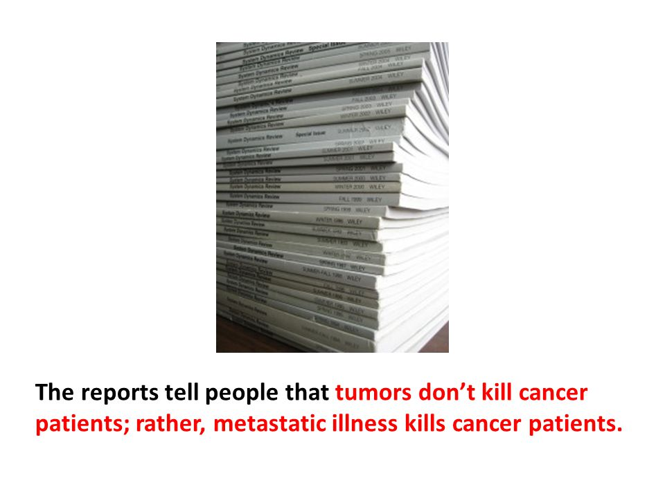 The reports tell people that tumors don't kill cancer patients; rather, metastatic illness kills cancer patients. Metastatic cancer spreads to the liver, brain, bones or other vital organs. That's what kills people with cancer.