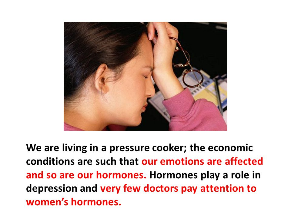 We are living in a pressure cooker; the economic conditions are such that our emotions are affected and so are our hormones. Hormones play a role in depression and very few doctors pay attention to women's hormones.