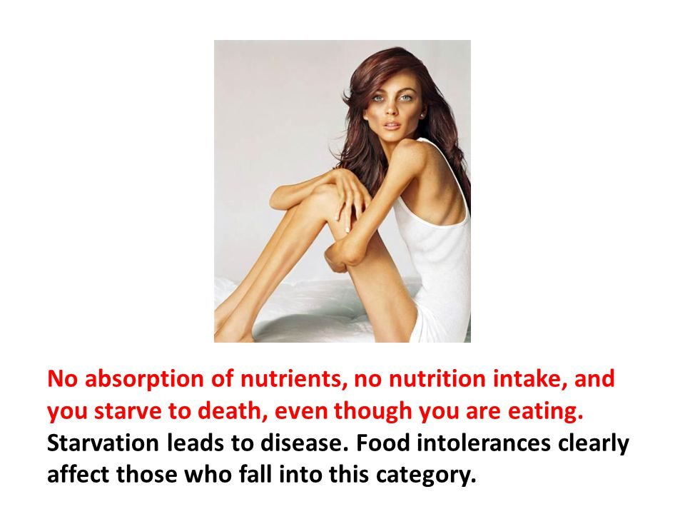 No absorption of nutrients, no nutrition intake, and you starve to death, even though you are eating. Starvation leads to disease. Food intolerances clearly affect those who fall into this category.